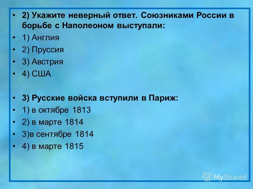 2) Укажите неверный ответ. Союзниками России в борьбе с Наполеоном выступали: 1) Англия 2) Пруссия 3) Австрия 4) США 3) Русские войска вступили в Париж: 1) в октябре 1813 2) в марте 1814 3)в сентябре 1814 4) в марте 1815