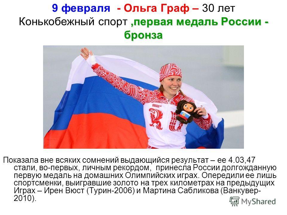9 февраля - Ольга Граф – 30 лет Конькобежный спорт,,,,первая медаль России - бронза Показала вне всяких сомнений выдающийся результат – ее 4.03,47 стали, во-первых, личным рекордом, принесла России долгожданную первую медаль на домашних Олимпийских и