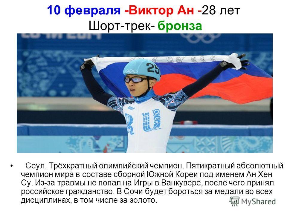 10 февраля -Виктор Ан -28 лет Шорт-трек- бронза Сеул. Трёхкратный олимпийский чемпион. Пятикратный абсолютный чемпион мира в составе сборной Южной Кореи под именем Ан Хён Су. Из-за травмы не попал на Игры в Ванкувере, после чего принял российское гра
