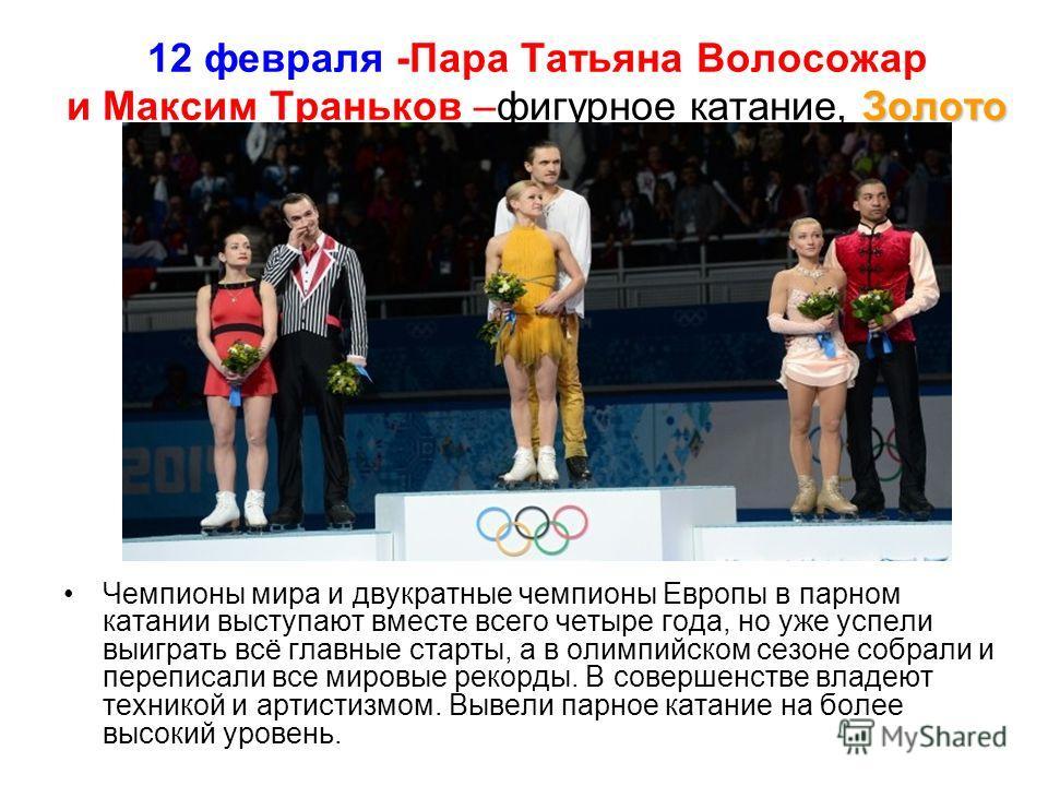 Золото 12 февраля -Пара Татьяна Волосожар и Максим Траньков –фигурное катание, Золото Чемпионы мира и двукратные чемпионы Европы в парном катании выступают вместе всего четыре года, но уже успели выиграть всё главные старты, а в олимпийском сезоне со
