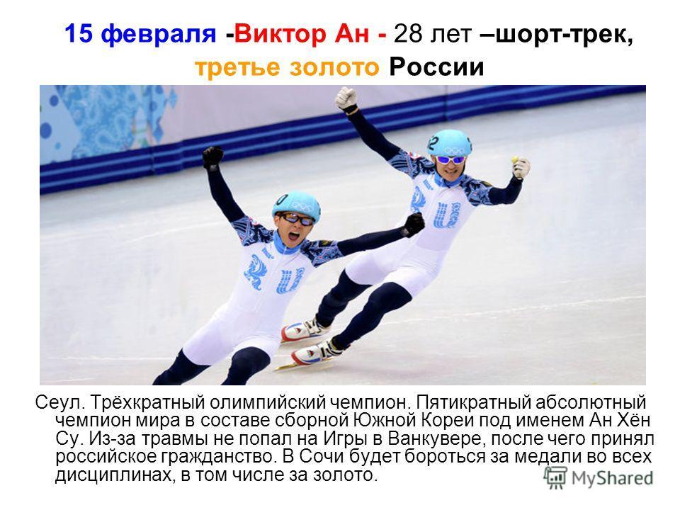 15 февраля -Виктор Ан - 28 лет –шорт-трек, третье золото России Сеул. Трёхкратный олимпийский чемпион. Пятикратный абсолютный чемпион мира в составе сборной Южной Кореи под именем Ан Хён Су. Из-за травмы не попал на Игры в Ванкувере, после чего приня