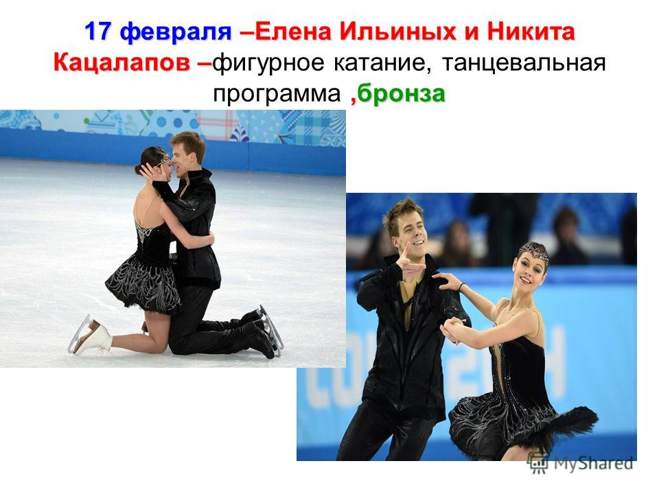 17 февраля –Елена Ильиных и Никита Кацалапов –,бронза 17 февраля –Елена Ильиных и Никита Кацалапов –фигурное катание, танцевальная программа,бронза