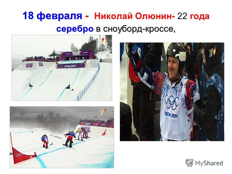 18 февраля - серебро в сноуборд-кроссе, 18 февраля - Николай Олюнин- 22 года серебро в сноуборд-кроссе,