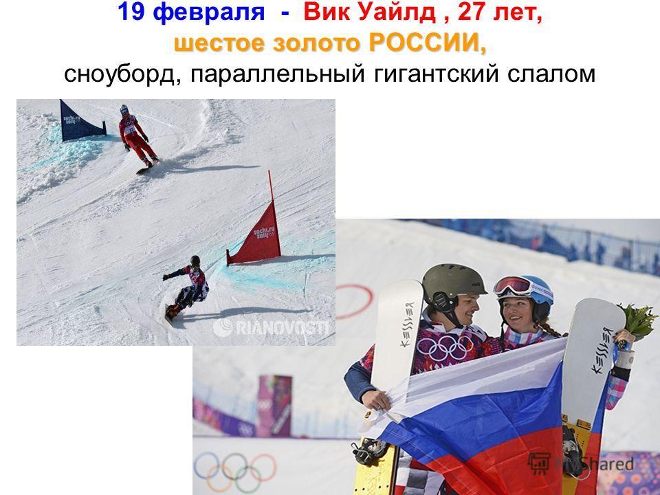 шестое золото РОССИИ, 19 февраля - Вик Уайлд, 27 лет, шестое золото РОССИИ, сноуборд, параллельный гигантский слалом Вик Уайлд стал победителем в.