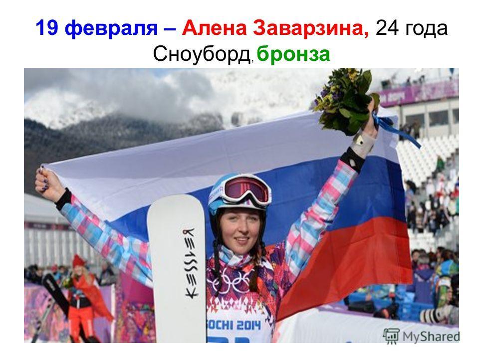 19 февраля – Алена Заварзина, 24 года Сноуборд, бронза