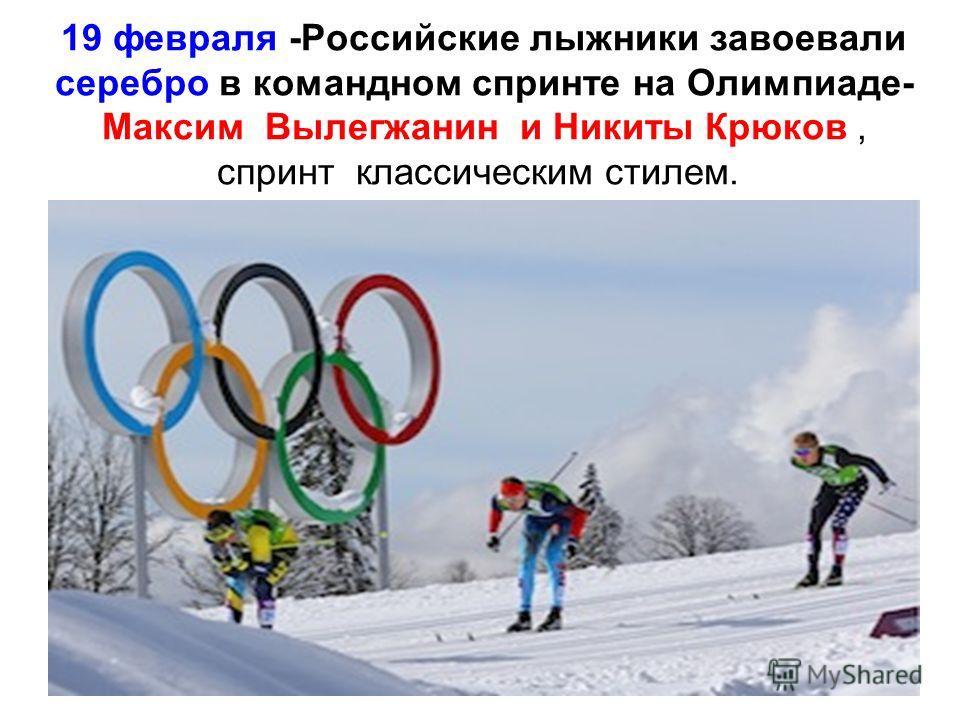 19 февраля -Российские лыжники завоевали серебро в командном спринте на Олимпиаде- Максим Вылегжанин и Никиты Крюков, спринт классическим стилем.