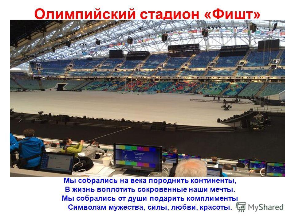 Олимпийский стадион «Фишт» Мы собрались на века породнить континенты, В жизнь воплотить сокровенные наши мечты. Мы собрались от души подарить комплименты Символам мужества, силы, любви, красоты.