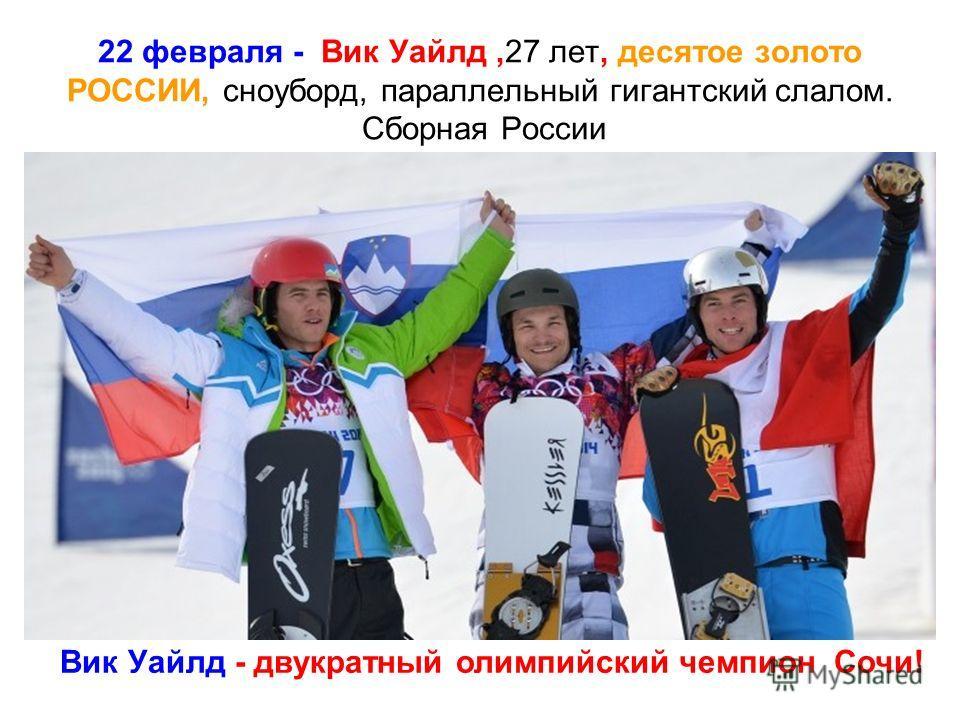 22 февраля - Вик Уайлд,27 лет, десятое золото РОССИИ, сноуборд, параллельный гигантский слалом. Сборная России Вик Уайлд - двукратный олимпийский чемпион Сочи!