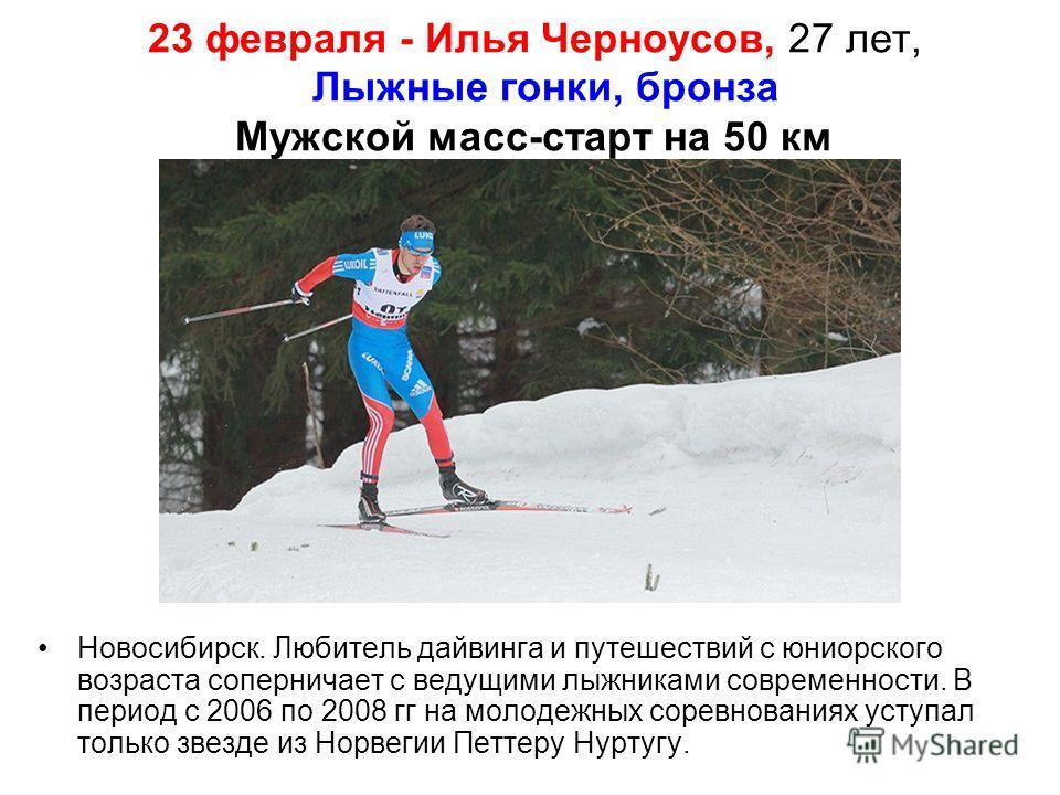 23 февраля - Илья Черноусов, 27 лет, Лыжные гонки, бронза Мужской масс-старт на 50 км Новосибирск. Любитель дайвинга и путешествий с юниорского возраста соперничает с ведущими лыжниками современности. В период с 2006 по 2008 гг на молодежных соревнов