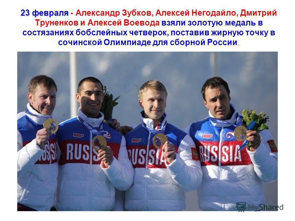 23 февраля 23 февраля - Александр Зубков, Алексей Негодайло, Дмитрий Труненков и Алексей Воевода взяли золотую медаль в состязаниях бобслейных четверок, поставив жирную точку в сочинской Олимпиаде для сборной России.