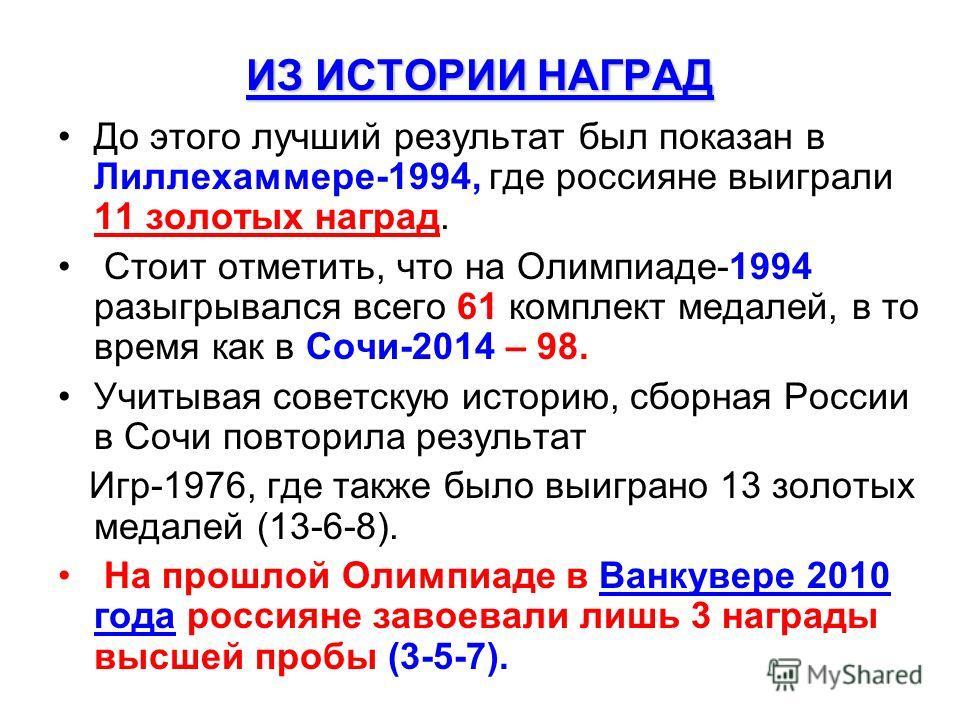 ИЗ ИСТОРИИ НАГРАД До этого лучший результат был показан в Лиллехаммере-1994, где россияне выиграли 11 золотых наград. Стоит отметить, что на Олимпиаде-1994 разыгрывался всего 61 комплект медалей, в то время как в Сочи-2014 – 98. Учитывая советскую ис