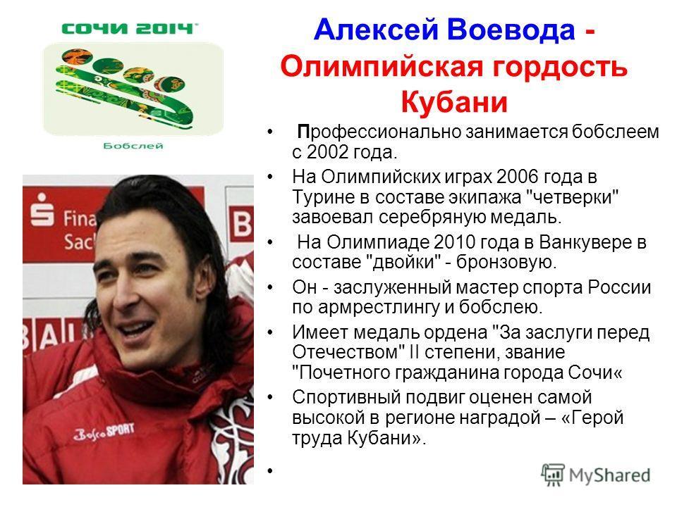 Алексей Воевода - Олимпийская гордость Кубани Профессионально занимается бобслеем с 2002 года. На Олимпийских играх 2006 года в Турине в составе экипажа