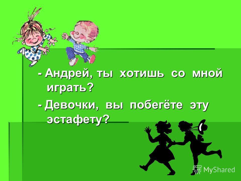 - Андрей, ты хотишь со мной играть? - Девочки, вы побегёте эту эстафету?
