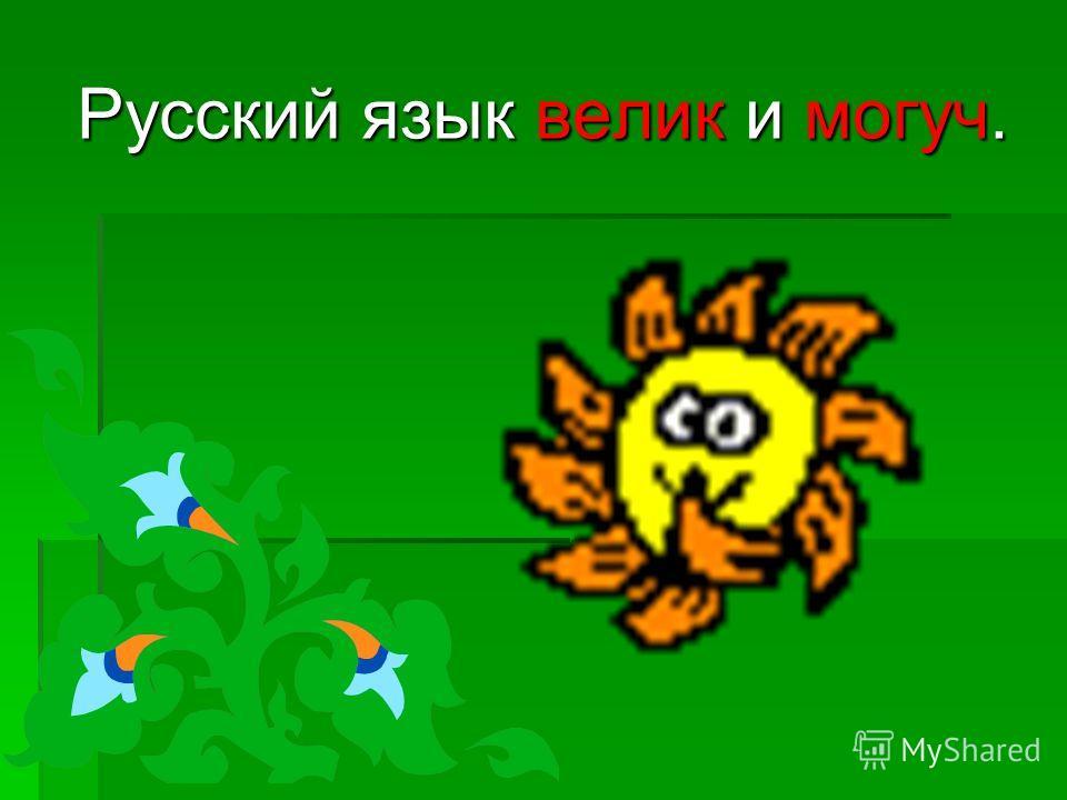 Русский язык велик и могуч.