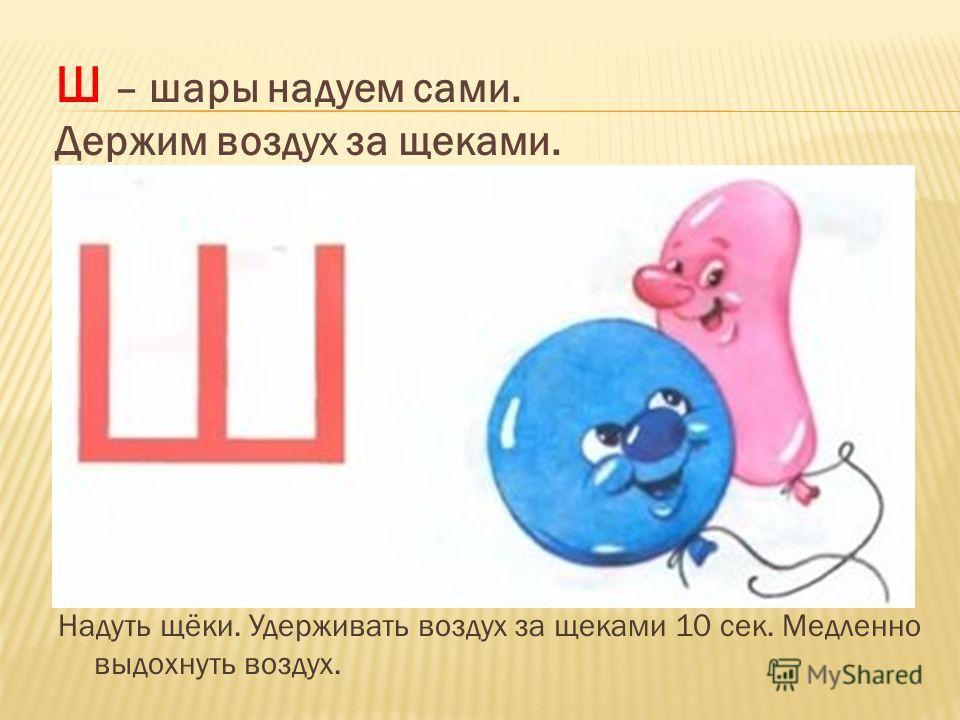 Надуть щёки. Удерживать воздух за щеками 10 сек. Медленно выдохнуть воздух. Ш – шары надуем сами. Держим воздух за щеками.