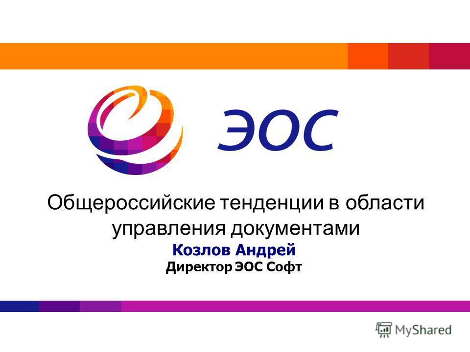 Общероссийские тенденции в области управления документами Козлов Андрей Директор ЭОС Софт