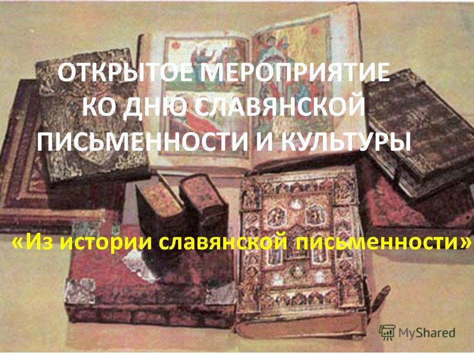 ОТКРЫТОЕ МЕРОПРИЯТИЕ КО ДНЮ СЛАВЯНСКОЙ ПИСЬМЕННОСТИ И КУЛЬТУРЫ «Из истории славянской письменности»