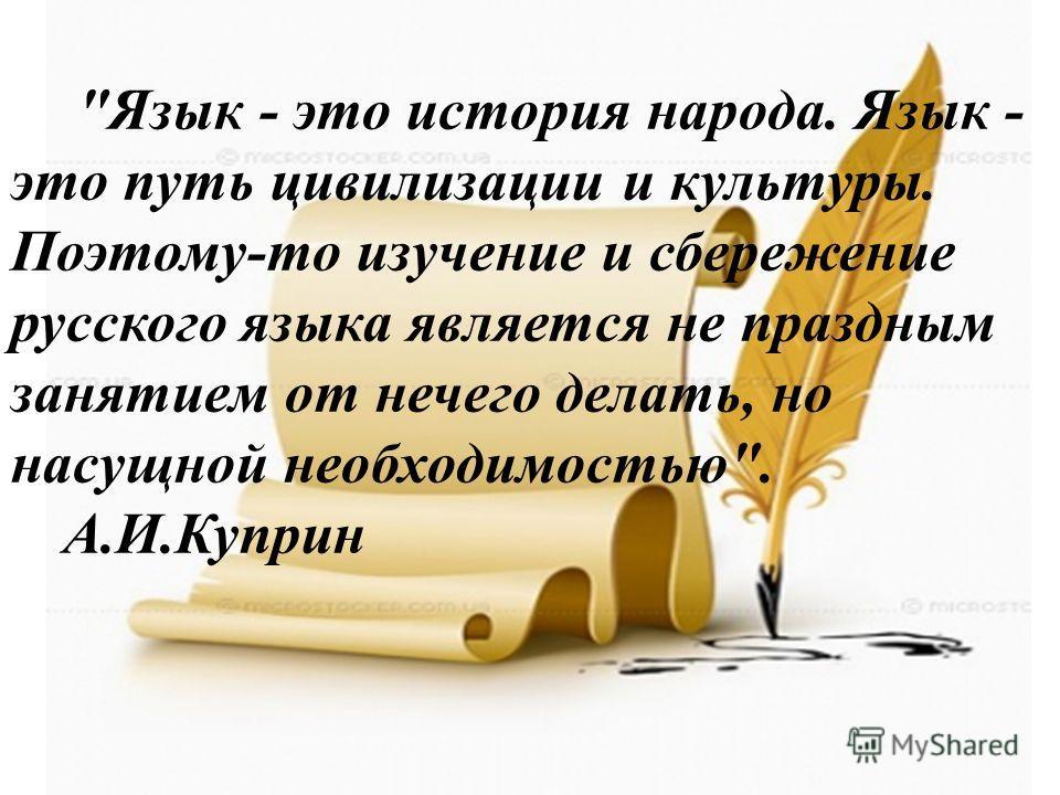Язык - это история народа. Язык - это путь цивилизации и культуры. Поэтому-то изучение и сбережение русского языка является не праздным занятием от нечего делать, но насущной необходимостью. А.И.Куприн