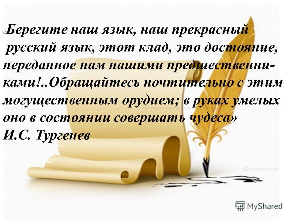 « Берегите наш язык, наш прекрасный русский язык, этот клад, это достояние, переданное нам нашими предшественни- ками!..Обращайтесь почтительно с этим могущественным орудием; в руках умелых оно в состоянии совершать чудеса» И.С. Тургенев