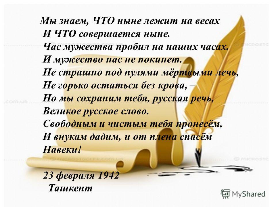 Мы знаем, ЧТО ныне лежит на весах И ЧТО совершается ныне. Час мужества пробил на наших часах. И мужество нас не покинет. Не страшно под пулями мёртвыми лечь, Не горько остаться без крова, – Но мы сохраним тебя, русская речь, Великое русское слово. Св