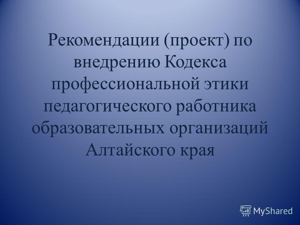 Рекомендации (проект) по внедрению Кодекса профессиональной этики педагогического работника образовательных организаций Алтайского края