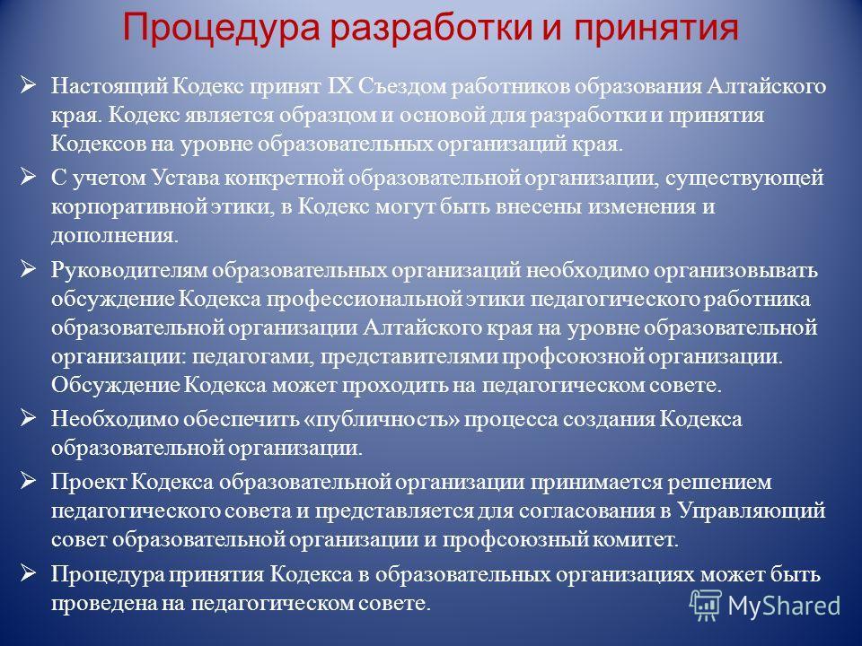 Процедура разработки и принятия Настоящий Кодекс принят IX Съездом работников образования Алтайского края. Кодекс является образцом и основой для разработки и принятия Кодексов на уровне образовательных организаций края. С учетом Устава конкретной об
