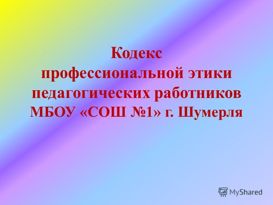 Кодекс профессиональной этики педагогических работников МБОУ «СОШ 1» г. Шумерля