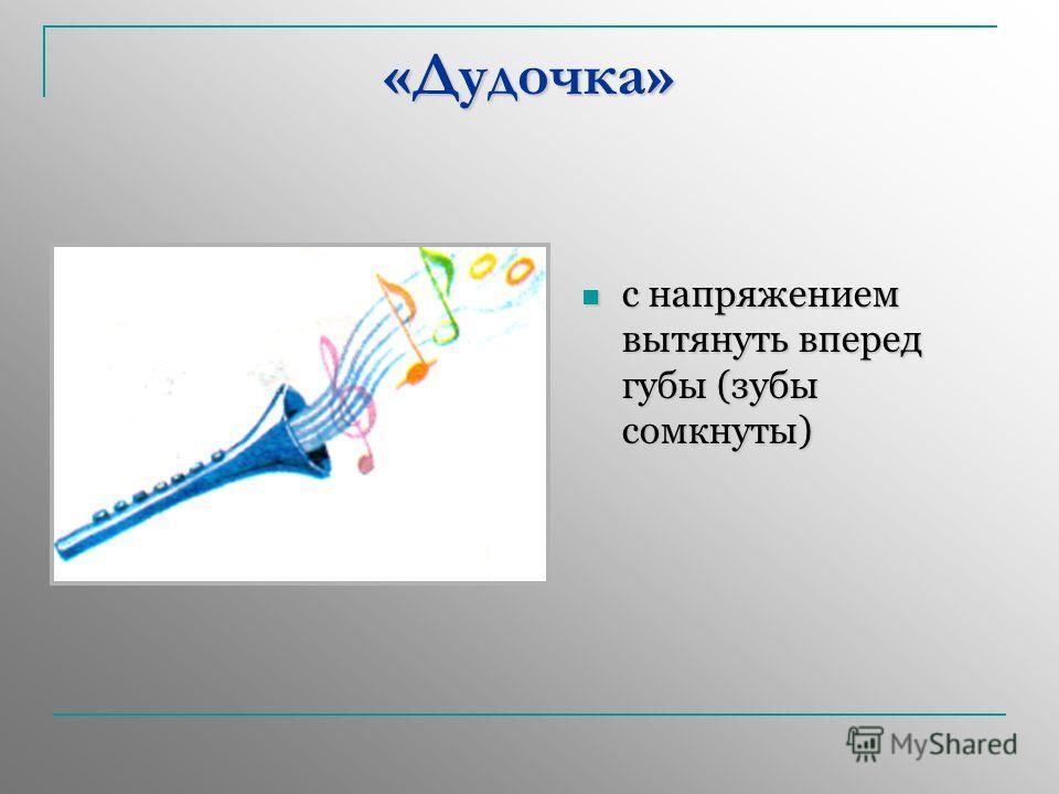 «Дудочка» с напряжением вытянуть вперед губы (зубы сомкнуты) с напряжением вытянуть вперед губы (зубы сомкнуты)
