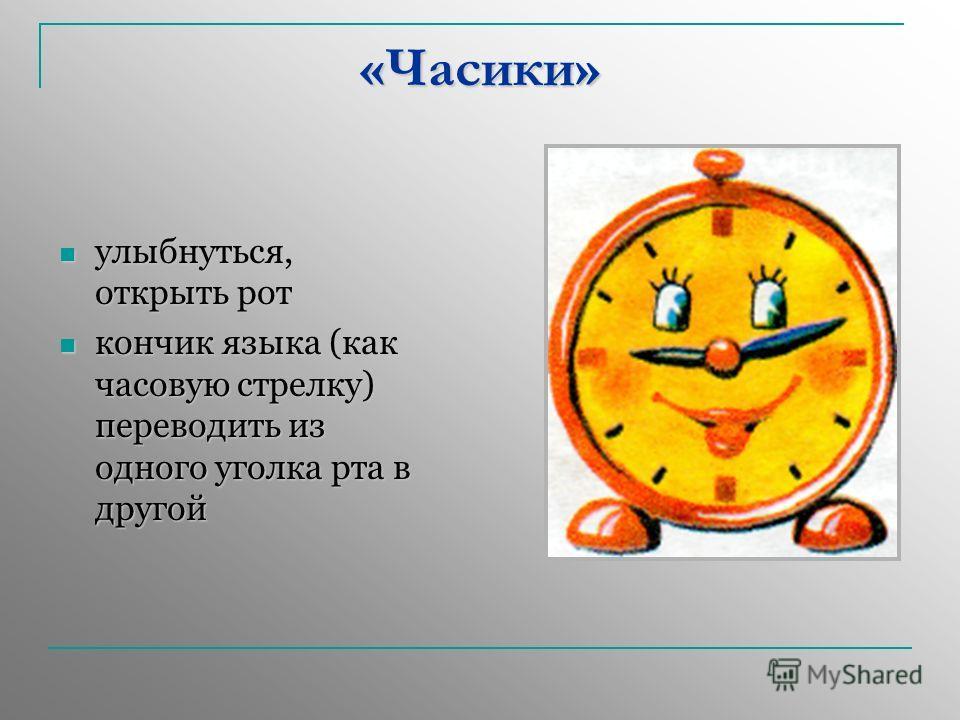 «Часики» улыбнуться, открыть рот улыбнуться, открыть рот кончик языка (как часовую стрелку) переводить из одного уголка рта в другой кончик языка (как часовую стрелку) переводить из одного уголка рта в другой