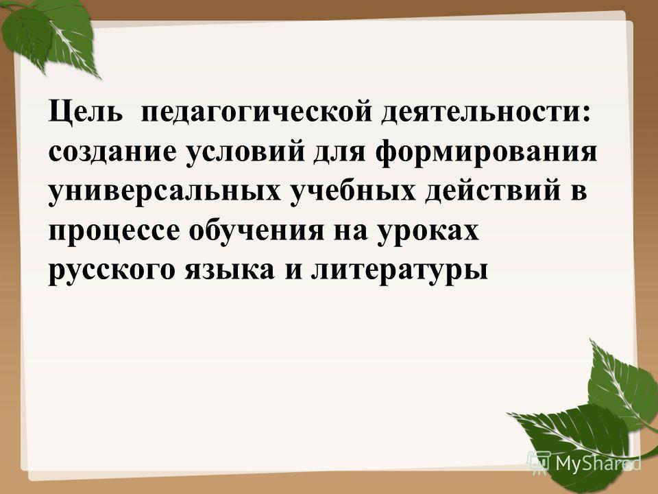 Цель педагогической деятельности: создание условий для формирования универсальных учебных действий в процессе обучения на уроках русского языка и литературы