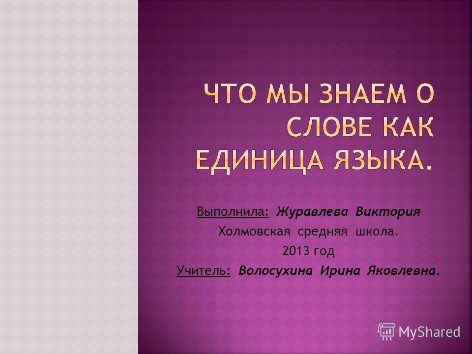 Выполнила: Журавлева Виктория Холмовская средняя школа. 2013 год Учитель: Волосухина Ирина Яковлевна.