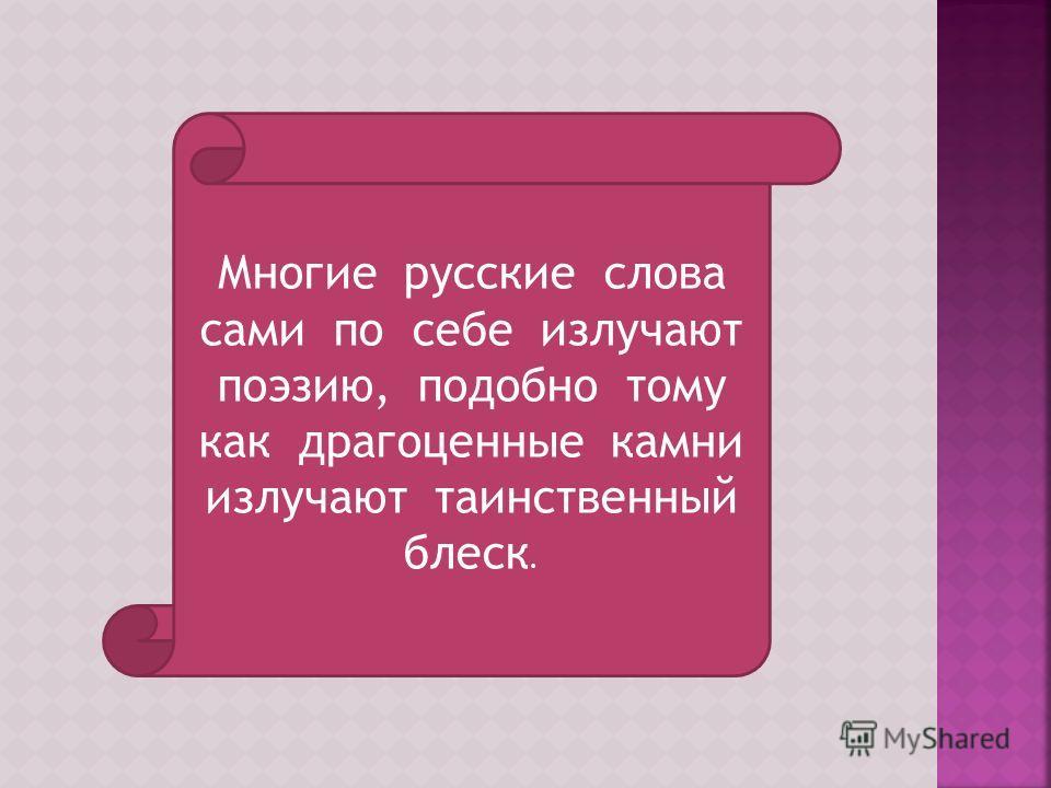 Многие русские слова сами по себе излучают поэзию, подобно тому как драгоценные камни излучают таинственный блеск.