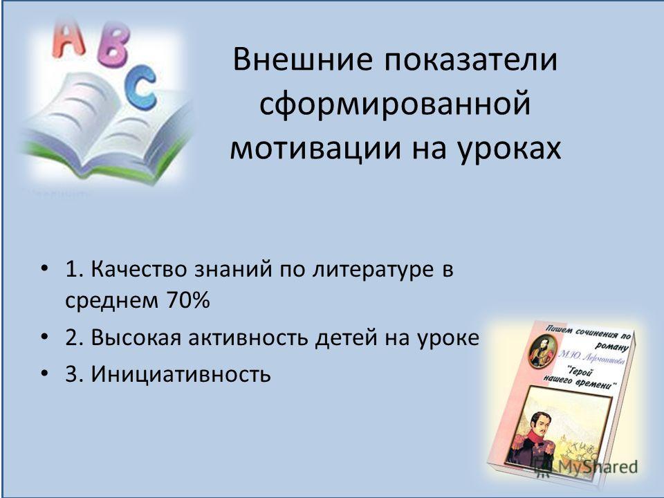 Внешние показатели сформированной мотивации на уроках 1. Качество знаний по литературе в среднем 70% 2. Высокая активность детей на уроке 3. Инициативность