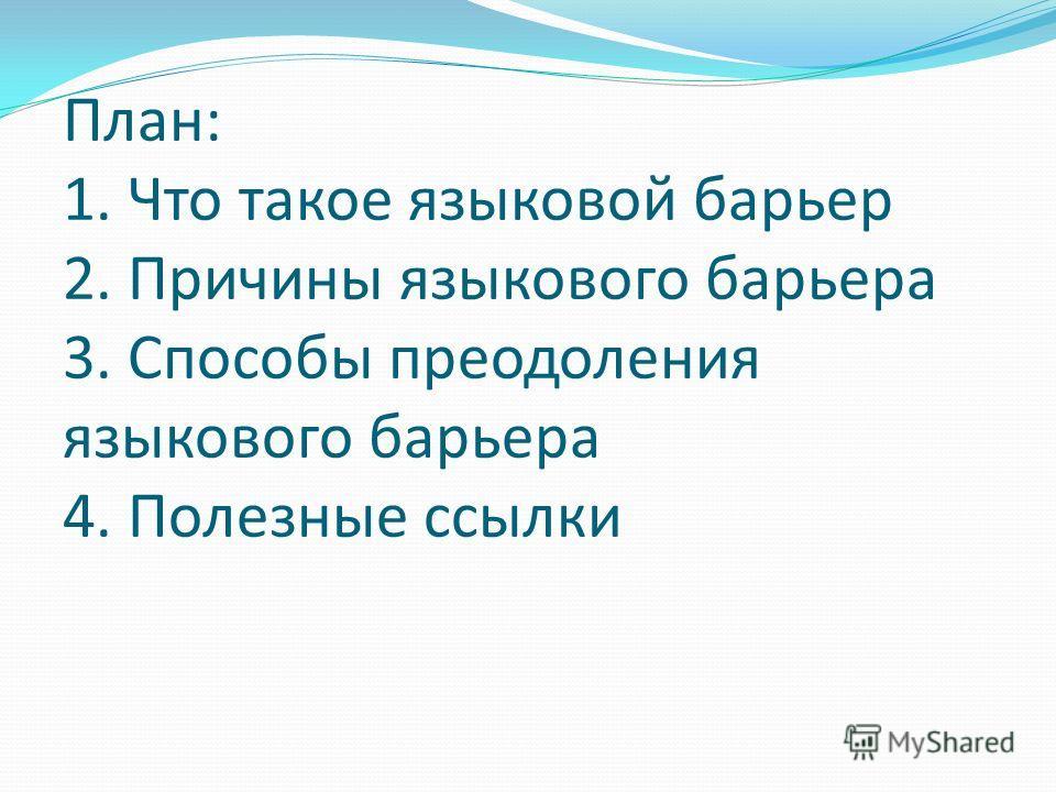 План: 1. Что такое языковой барьер 2. Причины языкового барьера 3. Способы преодоления языкового барьера 4. Полезные ссылки