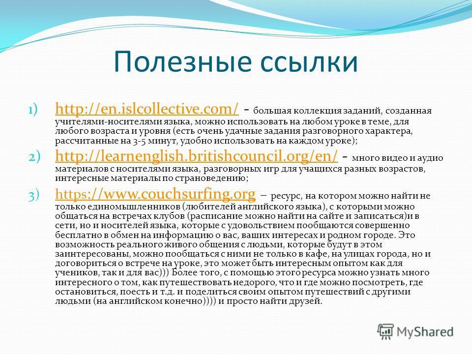 Полезные ссылки 1) http://en.islcollective.com/ - большая коллекция заданий, созданная учителями-носителями языка, можно использовать на любом уроке в теме, для любого возраста и уровня (есть очень удачные задания разговорного характера, рассчитанные