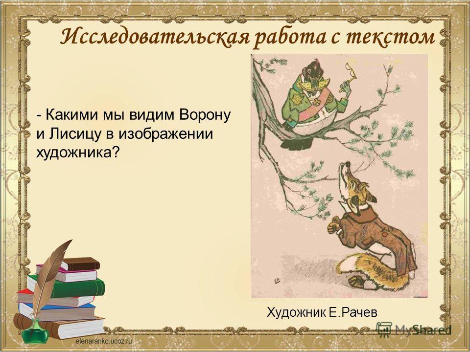 - Какими мы видим Ворону и Лисицу в изображении художника? Художник Е.Рачев Исследовательская работа с текстом