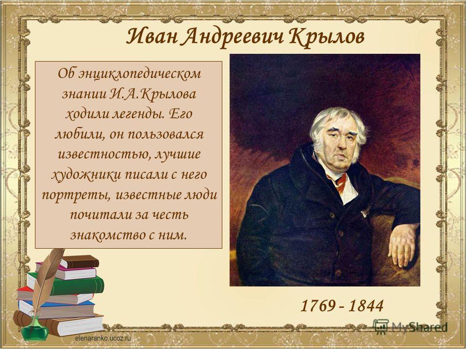 Иван Андреевич Крылов 1769 - 1844 Об энциклопедическом знании И.А.Крылова ходили легенды. Его любили, он пользовался известностью, лучшие художники писали с него портреты, известные люди почитали за честь знакомство с ним.