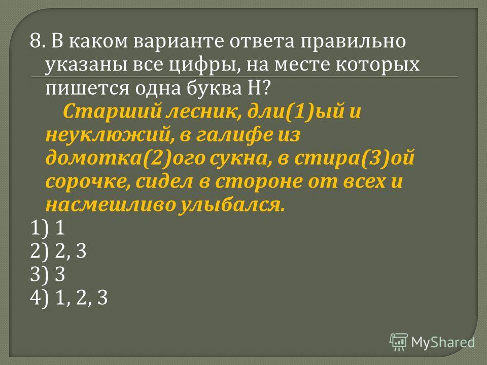 8. В каком варианте ответа правильно указаны все цифры, на месте которых пишется одна буква Н ? Старший лесник, дли (1) ый и неуклюжий, в галифе из домотка (2) ого сукна, в стира (3) ой сорочке, сидел в стороне от всех и насмешливо улыбался. 1) 1 2)