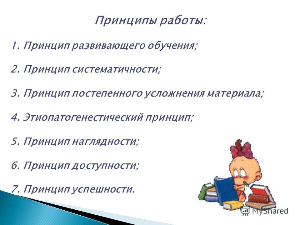 Принципы работы: 1. Принцип развивающего обучения; 2. Принцип систематичности; 3. Принцип постепенного усложнения материала; 4. Этиопатогенестический принцип; 5. Принцип наглядности; 6. Принцип доступности; 7. Принцип успешности.