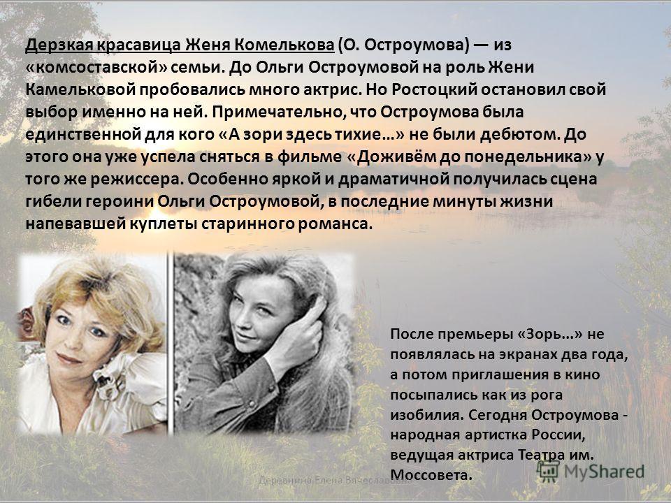Дерзкая красавица Женя Комелькова (О. Остроумова) из «комсоставской» семьи. До Ольги Остроумовой на роль Жени Камельковой пробовались много актрис. Но Ростоцкий остановил свой выбор именно на ней. Примечательно, что Остроумова была единственной для к