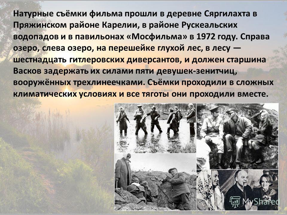 Натурные съёмки фильма прошли в деревне Сяргилахта в Пряжинском районе Карелии, в районе Рускеальских водопадов и в павильонах «Мосфильма» в 1972 году. Справа озеро, слева озеро, на перешейке глухой лес, в лесу шестнадцать гитлеровских диверсантов, и