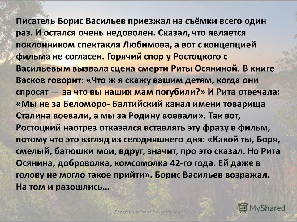 Писатель Борис Васильев приезжал на съёмки всего один раз. И остался очень недоволен. Сказал, что является поклонником спектакля Любимова, а вот с концепцией фильма не согласен. Горячий спор у Ростоцкого с Васильевым вызвала сцена смерти Риты Осянино