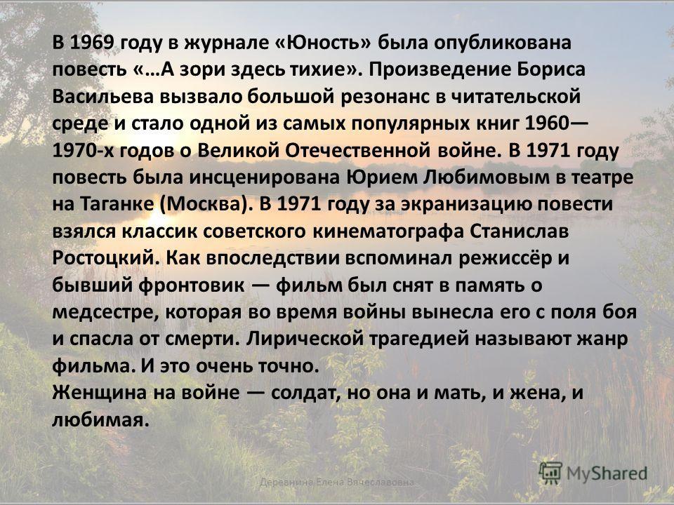 В 1969 году в журнале «Юность» была опубликована повесть «…А зори здесь тихие». Произведение Бориса Васильева вызвало большой резонанс в читательской среде и стало одной из самых популярных книг 1960 1970-х годов о Великой Отечественной войне. В 1971