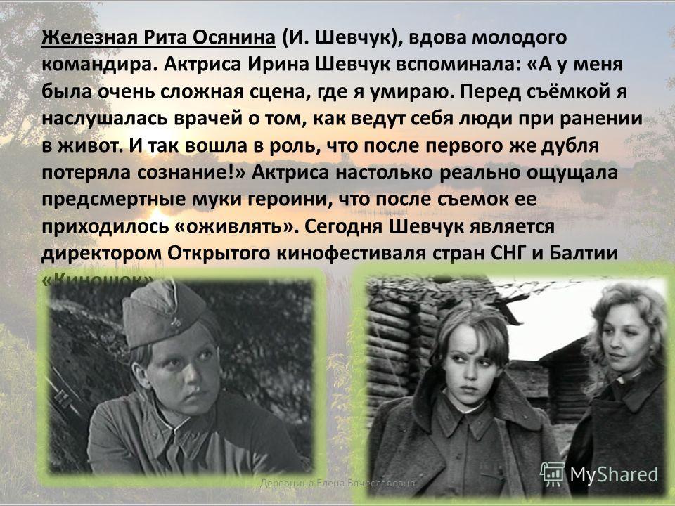 Железная Рита Осянина (И. Шевчук), вдова молодого командира. Актриса Ирина Шевчук вспоминала: «А у меня была очень сложная сцена, где я умираю. Перед съёмкой я наслушалась врачей о том, как ведут себя люди при ранении в живот. И так вошла в роль, что
