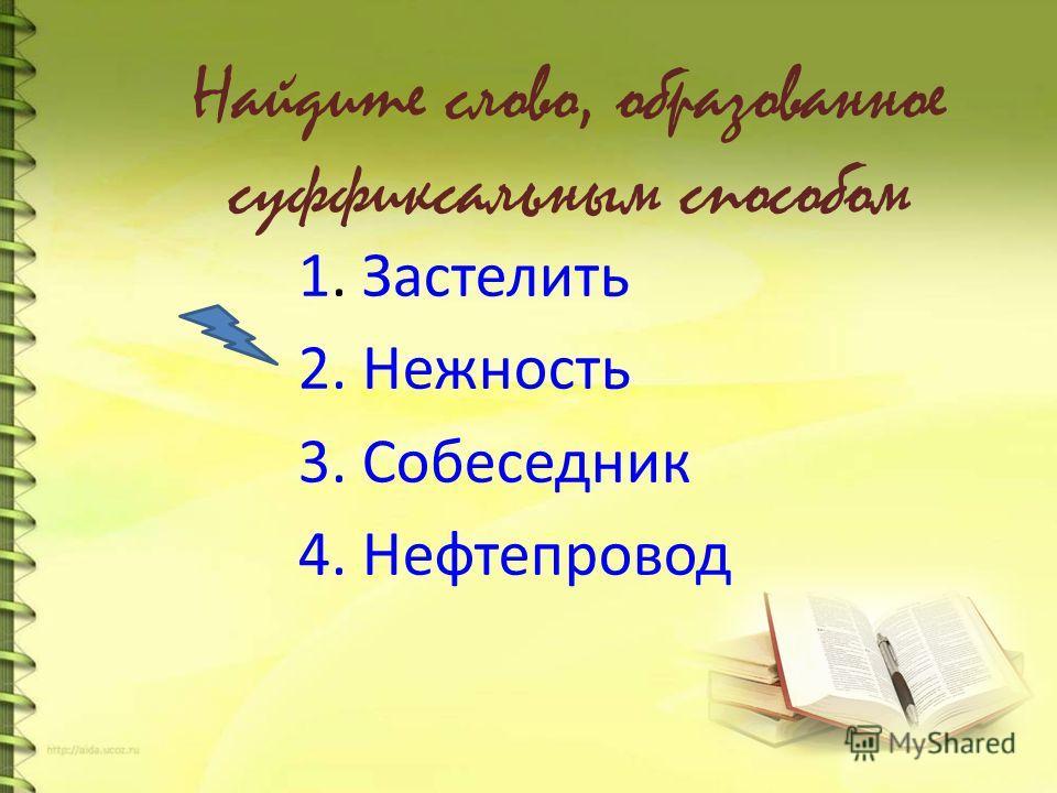 Найдите слово, образованное суффиксальным способом 1. Застелить 2. Нежность 3. Собеседник 4. Нефтепровод