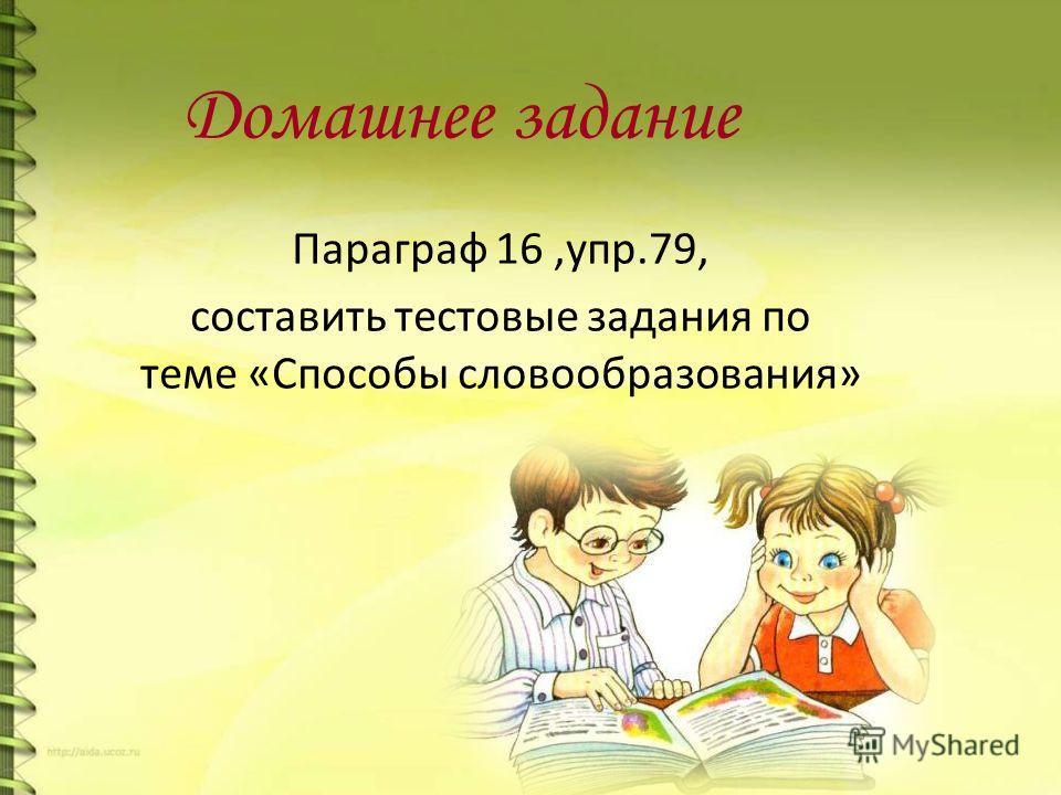 Домашнее задание Параграф 16,упр.79, составить тестовые задания по теме «Способы словообразования»