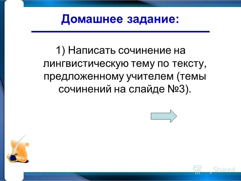 1) Написать сочинение на лингвистическую тему по тексту, предложенному учителем (темы сочинений на слайде 3). Домашнее задание: