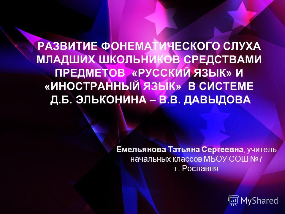 РАЗВИТИЕ ФОНЕМАТИЧЕСКОГО СЛУХА МЛАДШИХ ШКОЛЬНИКОВ СРЕДСТВАМИ ПРЕДМЕТОВ «РУССКИЙ ЯЗЫК» И «ИНОСТРАННЫЙ ЯЗЫК» В СИСТЕМЕ Д.Б. ЭЛЬКОНИНА – В.В. ДАВЫДОВА Емельянова Татьяна Сергеевна, учитель начальных классов МБОУ СОШ 7 г. Рославля