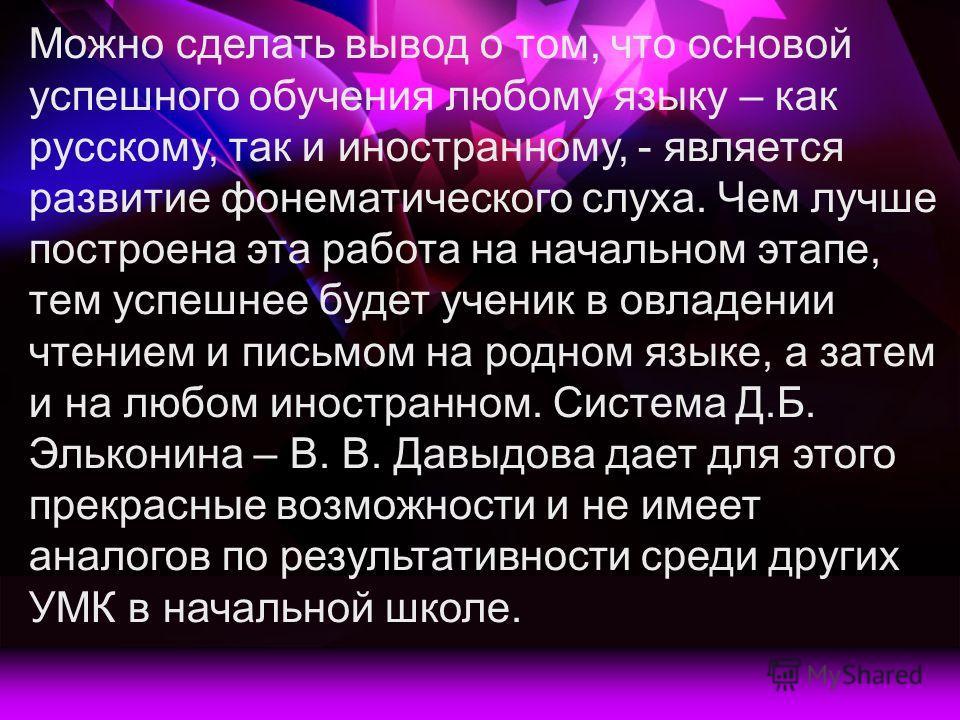Можно сделать вывод о том, что основой успешного обучения любому языку – как русскому, так и иностранному, - является развитие фонематического слуха. Чем лучше построена эта работа на начальном этапе, тем успешнее будет ученик в овладении чтением и п