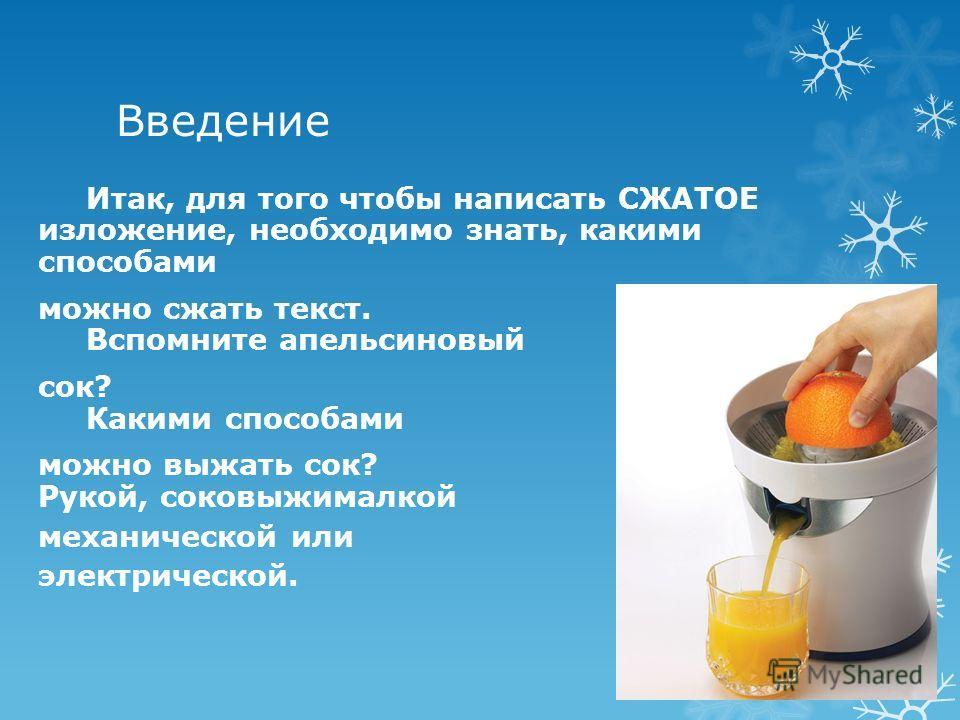 Введение Итак, для того чтобы написать СЖАТОЕ изложение, необходимо знать, какими способами можно сжать текст. Вспомните апельсиновый сок? Какими способами можно выжать сок? Рукой, соковыжималкой механической или электрической.